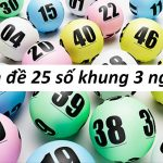 Bí kíp chơi dàn đề 25 số khung 3 ngày chuẩn xác nhất